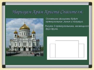 Нарисуем Храм Христа Спасителя. Основными фигурами будут прямоугольник ,линия...