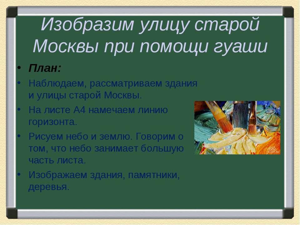 Изобразим улицу старой Москвы при помощи гуаши План: Наблюдаем, рассматриваем...