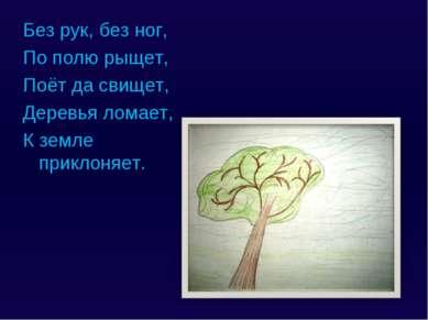 Без рук, без ног, По полю рыщет, Поёт да свищет, Деревья ломает, К земле прик...