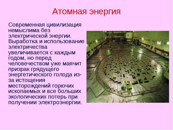 Атомная энергия Современная цивилизация немыслима без электрической энергии. ...