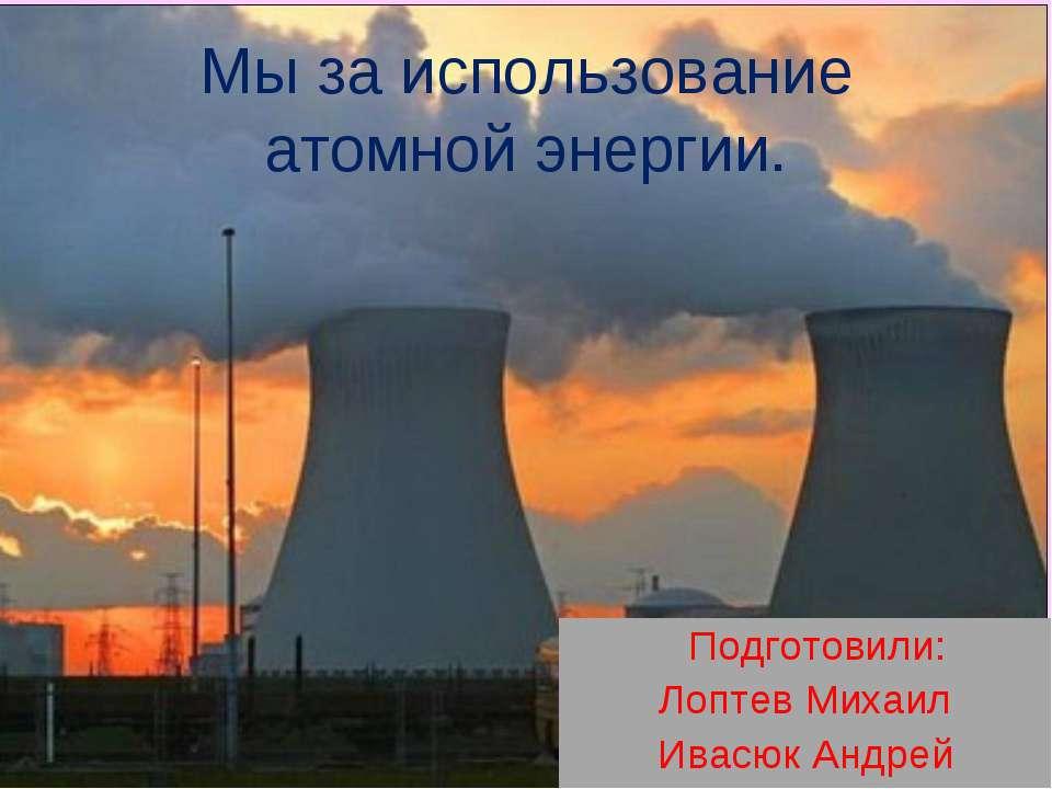 Мы за использование атомной энергии. Подготовили: Лоптев Михаил Ивасюк Андрей