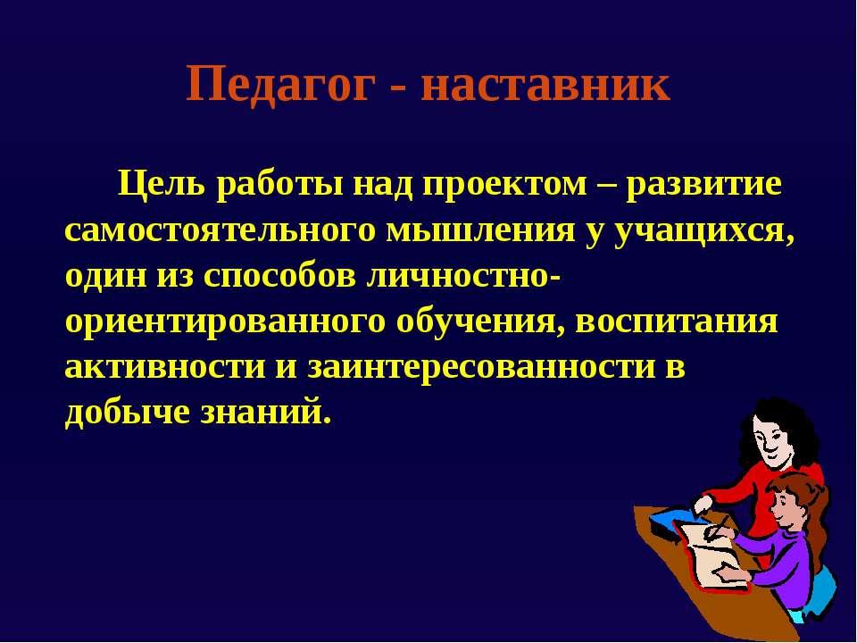 Педагог - наставник Цель работы над проектом – развитие самостоятельного мышл...