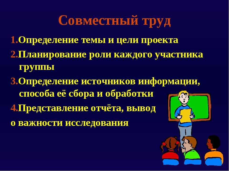 Совместный труд 1.Определение темы и цели проекта 2.Планирование роли каждого...