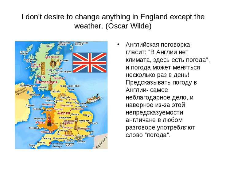 I don't desire to change anything in England except the weather. (Oscar Wilde...