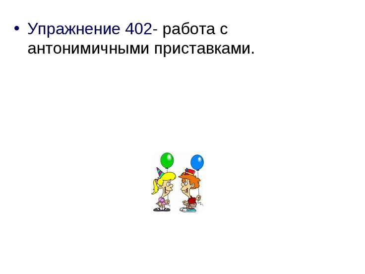 Упражнение 402- работа с антонимичными приставками.
