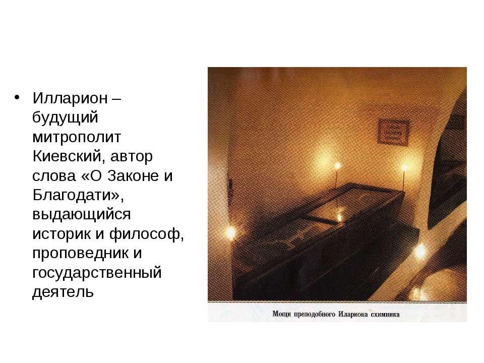 Илларион – будущий митрополит Киевский, автор слова «О Законе и Благодати», в...