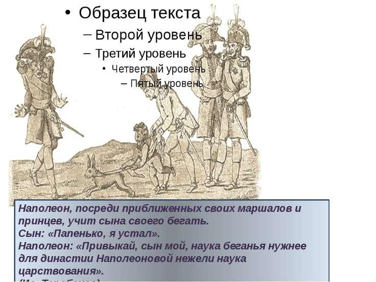 Наполеон, посреди приближенных своих маршалов и принцев, учит сына своего бег...