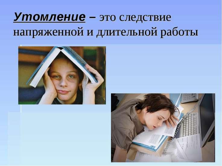 Утомление – это следствие напряженной и длительной работы