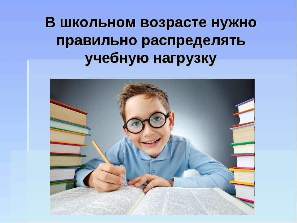 В школьном возрасте нужно правильно распределять учебную нагрузку