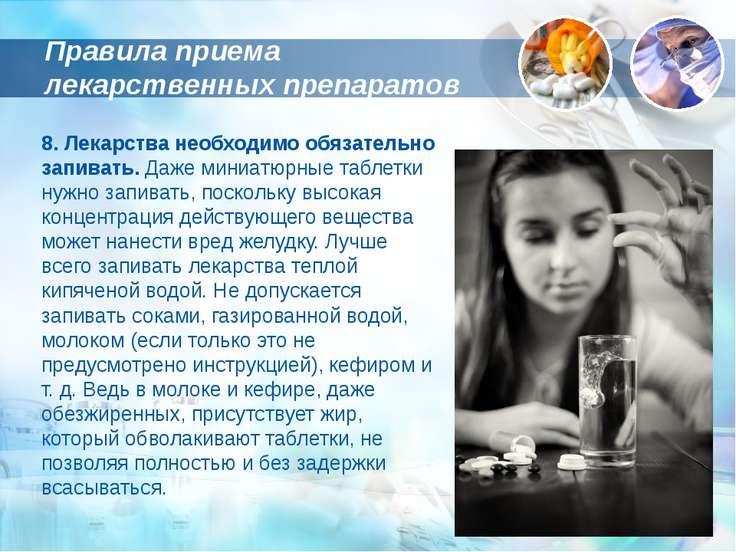 8. Лекарства необходимо обязательно запивать. Даже миниатюрные таблетки нужно...