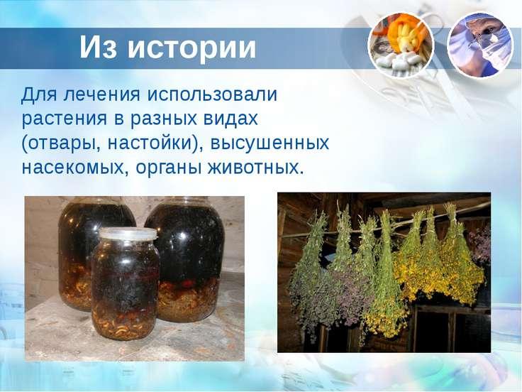 Из истории Для лечения использовали растения в разных видах (отвары, настойки...