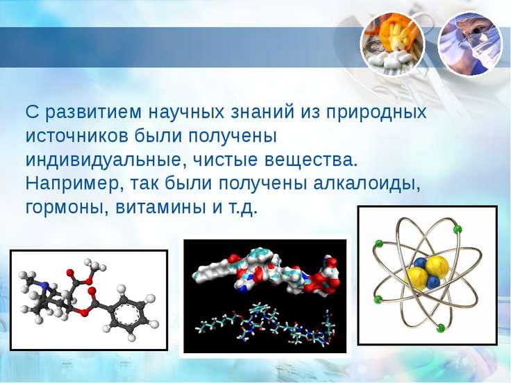 С развитием научных знаний из природных источников были получены индивидуальн...