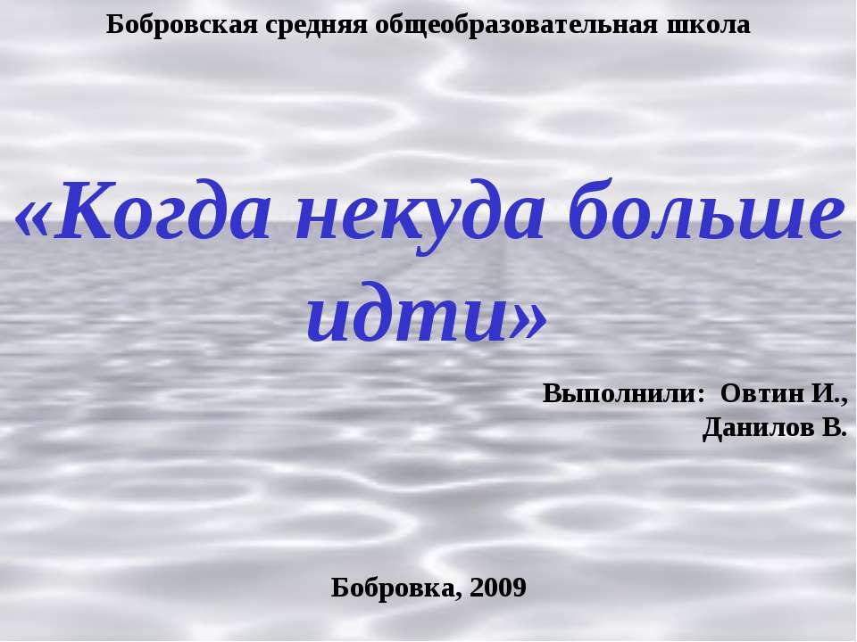 Бобровская средняя общеобразовательная школа «Когда некуда больше идти» Выпол...