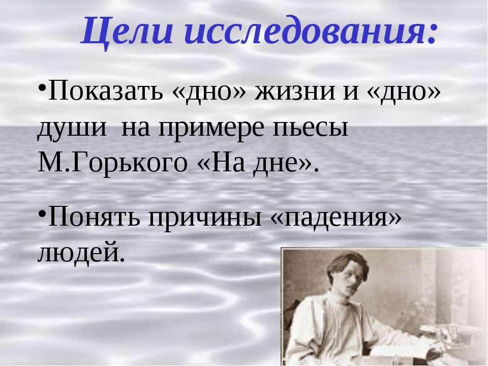 Цели исследования: Показать «дно» жизни и «дно» души на примере пьесы М.Горьк...