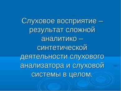 Слуховое восприятие – результат сложной аналитико – синтетической деятельност...