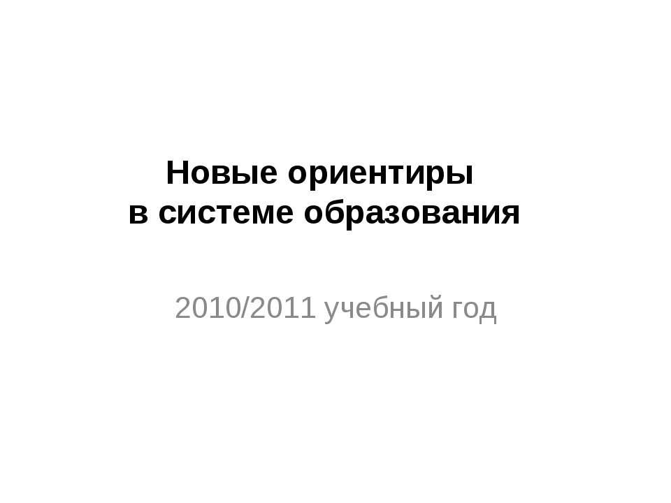 2010/2011 учебный год Новые ориентиры в системе образования