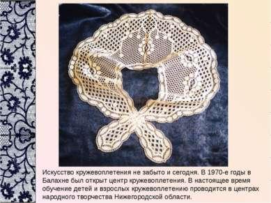 Искусство кружевоплетения не забыто и сегодня. В 1970-е годы в Балахне был от...