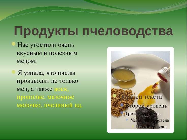 Продукты пчеловодства Нас угостили очень вкусным и полезным мёдом. Я узнала, ...