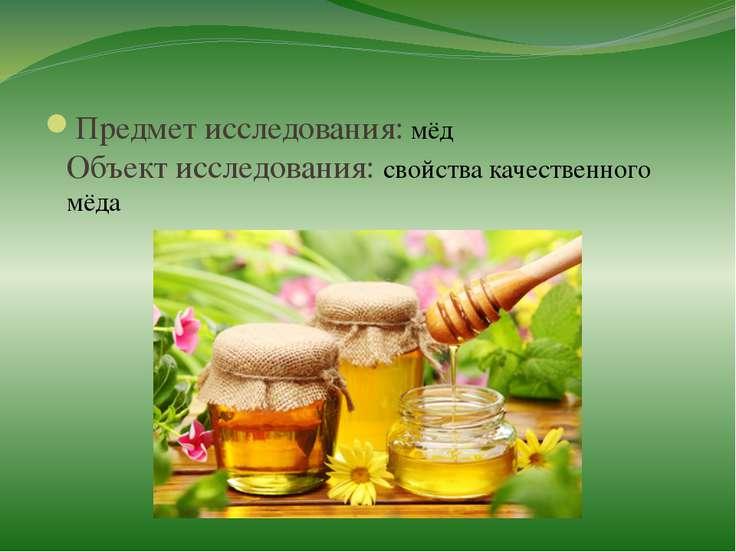 Предмет исследования: мёд Объект исследования: свойства качественного мёда
