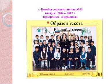 г. Копейск, средняя школа №16 выпуск 2004 – 2007 г. Программа «Гармония»