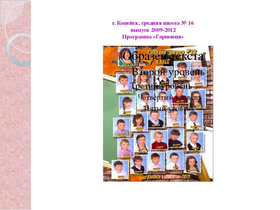 г. Копейск, средняя школа № 16 выпуск 2009-2012 Программа «Гармония»
