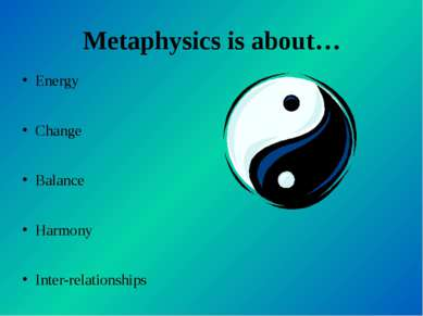 Metaphysics is about… Energy Change Balance Harmony Inter-relationships