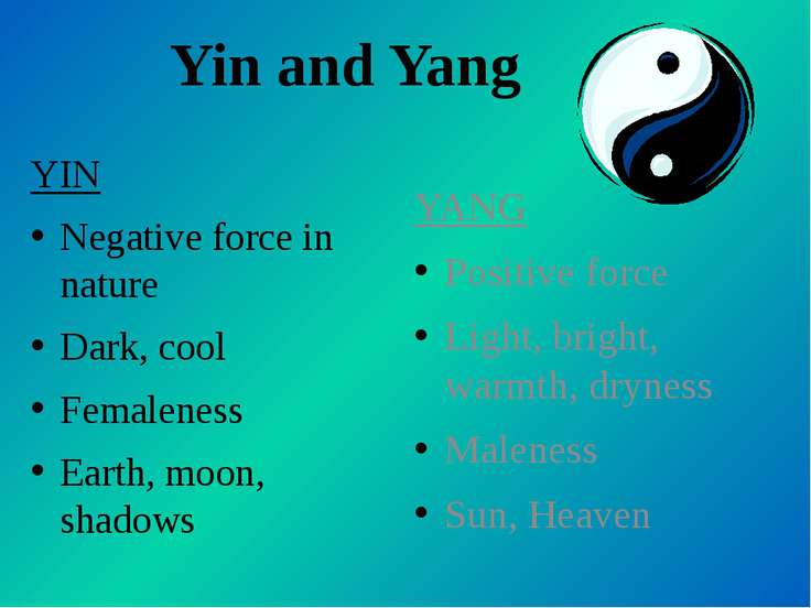 Yin and Yang YIN Negative force in nature Dark, cool Femaleness Earth, moon, ...