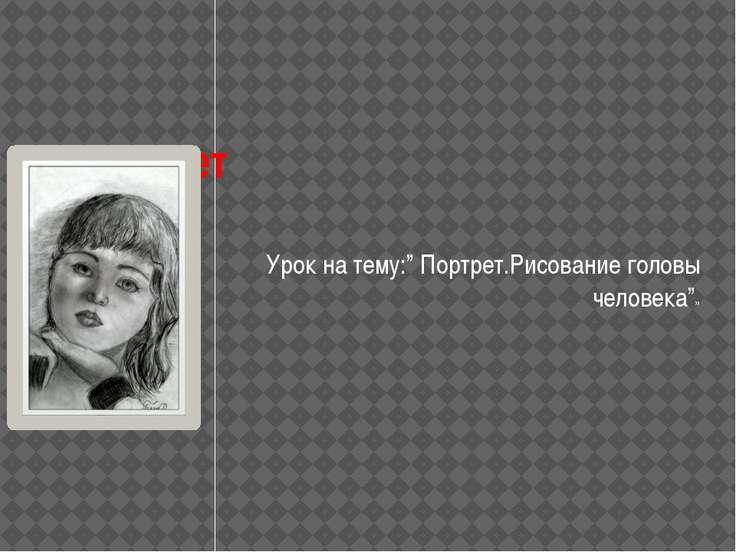 """Портрет Урок на тему:"""" Портрет.Рисование головы человека""""»"""