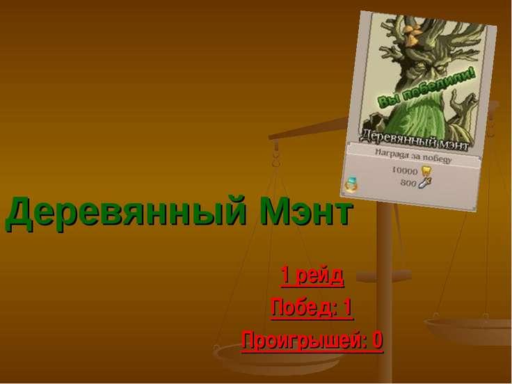 Деревянный Мэнт 1 рейд Побед: 1 Проигрышей: 0