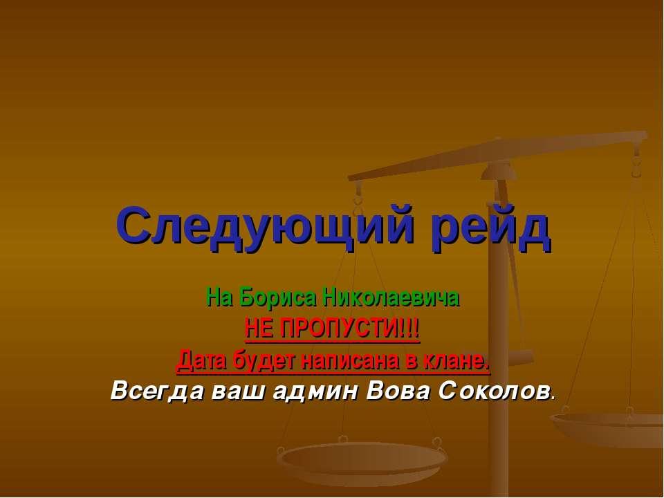 Следующий рейд На Бориса Николаевича НЕ ПРОПУСТИ!!! Дата будет написана в кла...