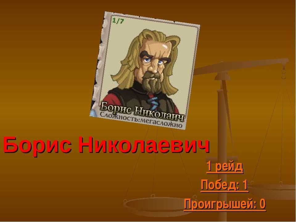 Борис Николаевич 1 рейд Побед: 1 Проигрышей: 0