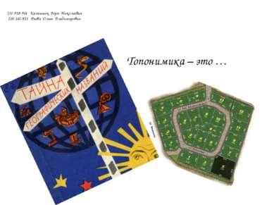 Топонимика – это … 231-928-914 Калашник Вера Николаевна 210-141-821 Раева Оль...