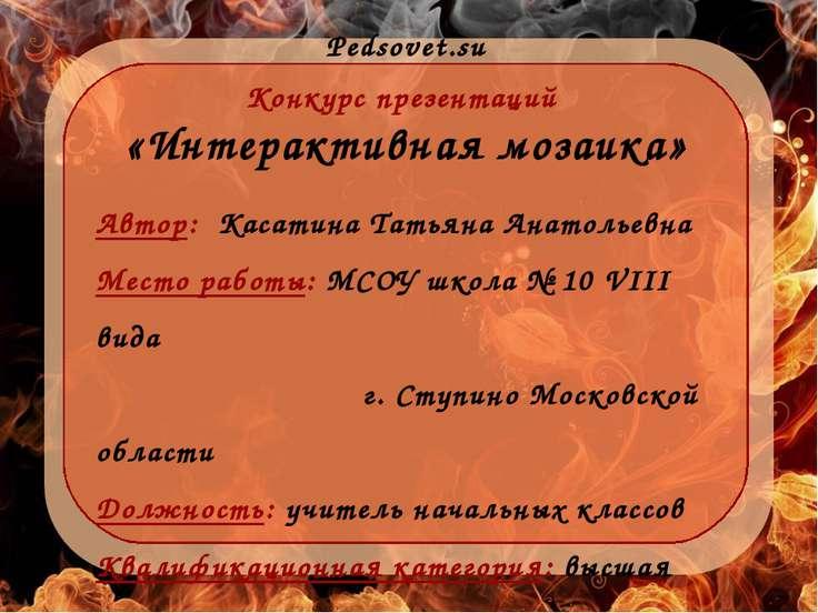 Pedsovet.su Конкурс презентаций «Интерактивная мозаика» Автор: Касатина Татья...