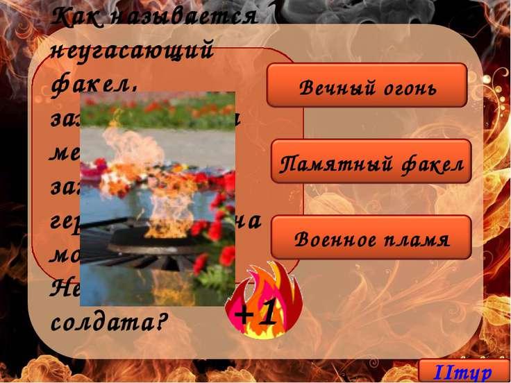 Как называется неугасающий факел, зажжённый на месте захоронения героев войны...
