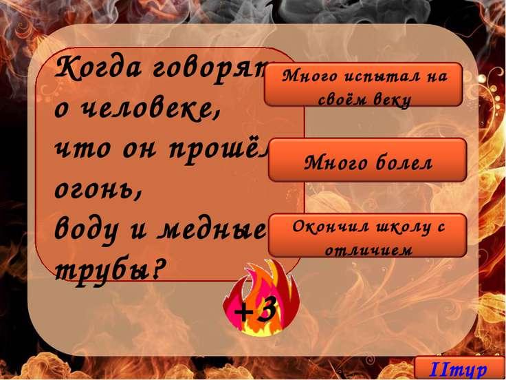 Когда говорят о человеке, что он прошёл огонь, воду и медные трубы?