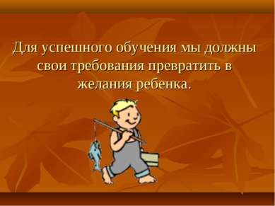 Для успешного обучения мы должны свои требования превратить в желания ребенка.