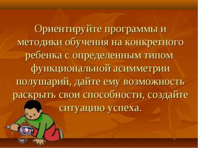 Ориентируйте программы и методики обучения на конкретного ребенка с определен...