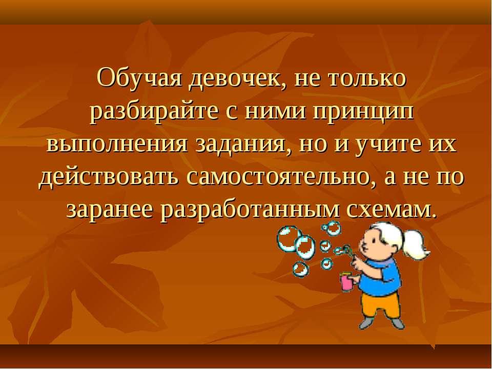 Обучая девочек, не только разбирайте с ними принцип выполнения задания, но и ...