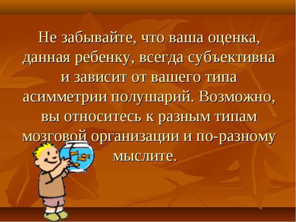 Не забывайте, что ваша оценка, данная ребенку, всегда субъективна и зависит о...