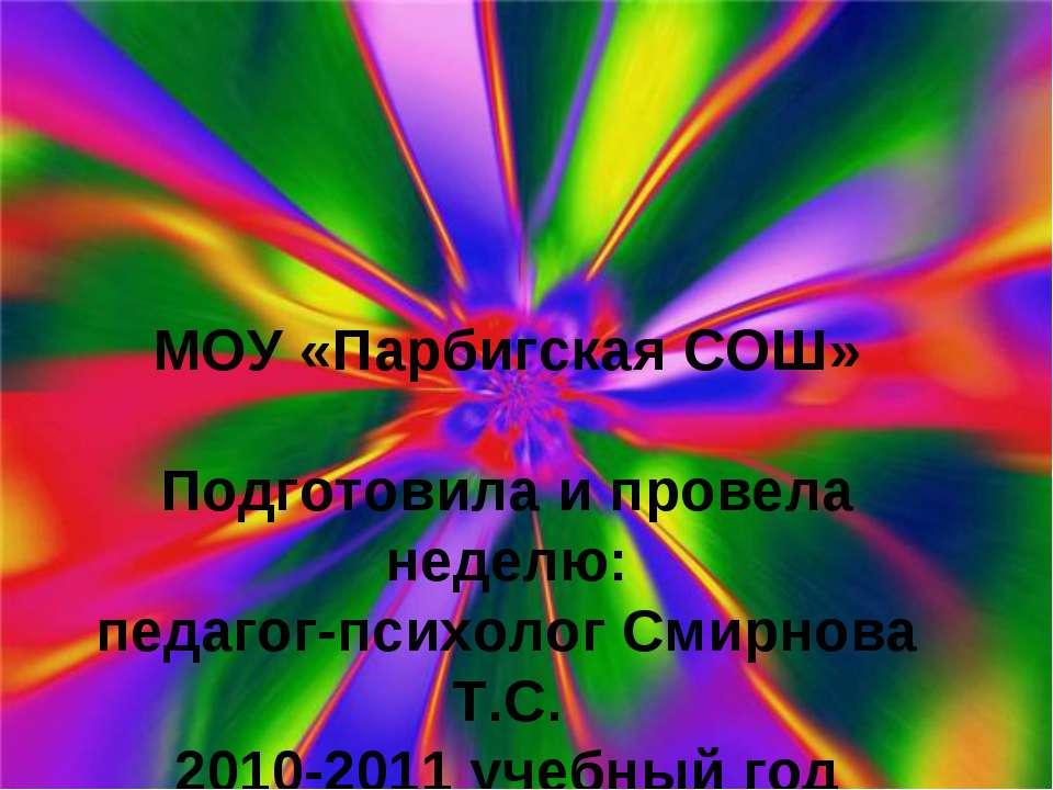 МОУ «Парбигская СОШ» Подготовила и провела неделю: педагог-психолог Смирнова ...