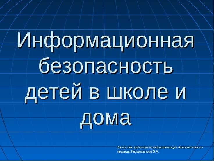 Информационная безопасность детей в школе и дома Автор: зам. директора по инф...