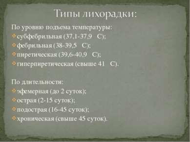 По уровню подъема температуры: субфебрильная (37,1-37,9 С); фебрильная (38-39...
