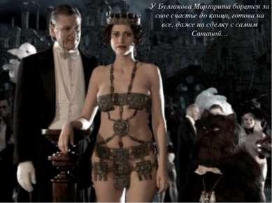 У Булгакова Маргарита борется за свое счастье до конца, готова на все, даже н...