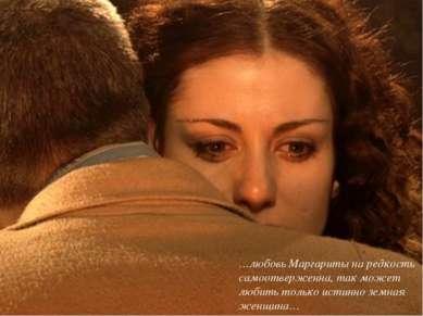 …любовь Маргариты на редкость самоотверженна, так может любить только истинно...