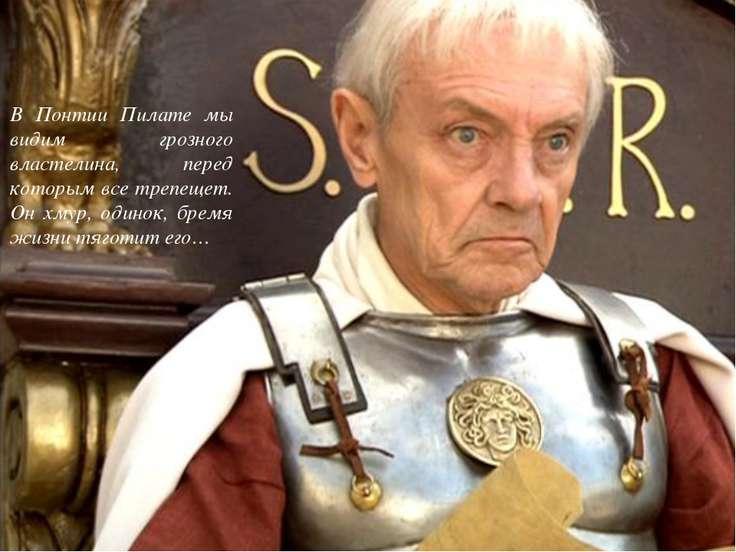 В Понтии Пилате мы видим грозного властелина, перед которым все трепещет. Он ...
