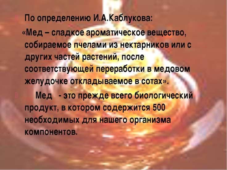 По определению И.А.Каблукова: «Мед – сладкое ароматическое вещество, собираем...