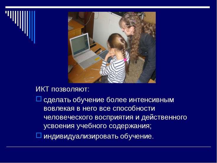 ИКТ позволяют: сделать обучение более интенсивным вовлекая в него все способн...