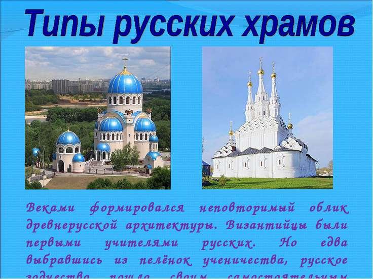 Веками формировался неповторимый облик древнерусской архитектуры. Византийцы ...