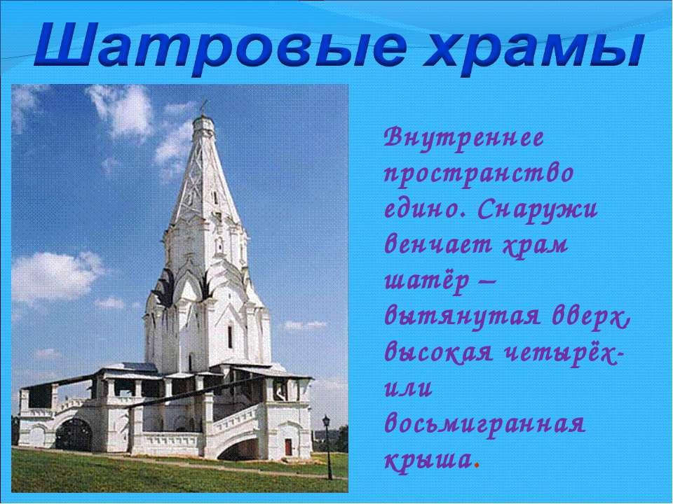 Внутреннее пространство едино. Снаружи венчает храм шатёр – вытянутая вверх, ...