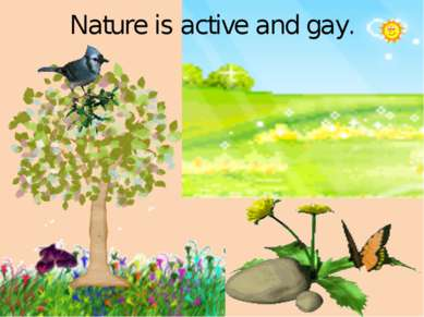 Nature is active and gay.